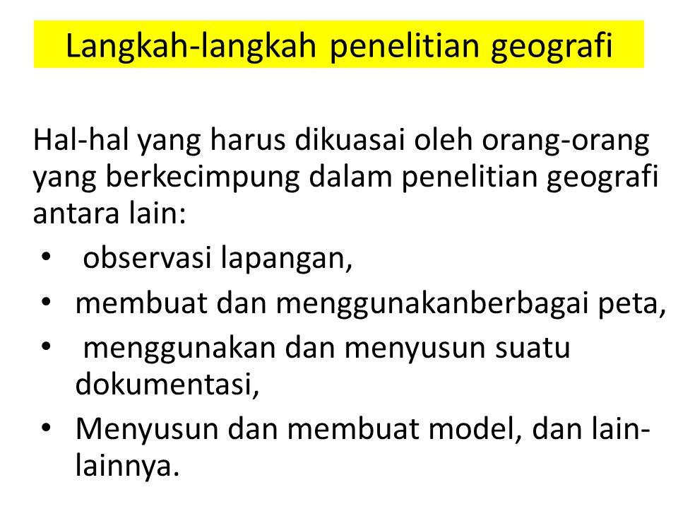 Langkah-langkah penelitian geografi Hal-hal yang harus dikuasai oleh orang-orang yang berkecimpung dalam penelitian geografi antara lain: observasi la