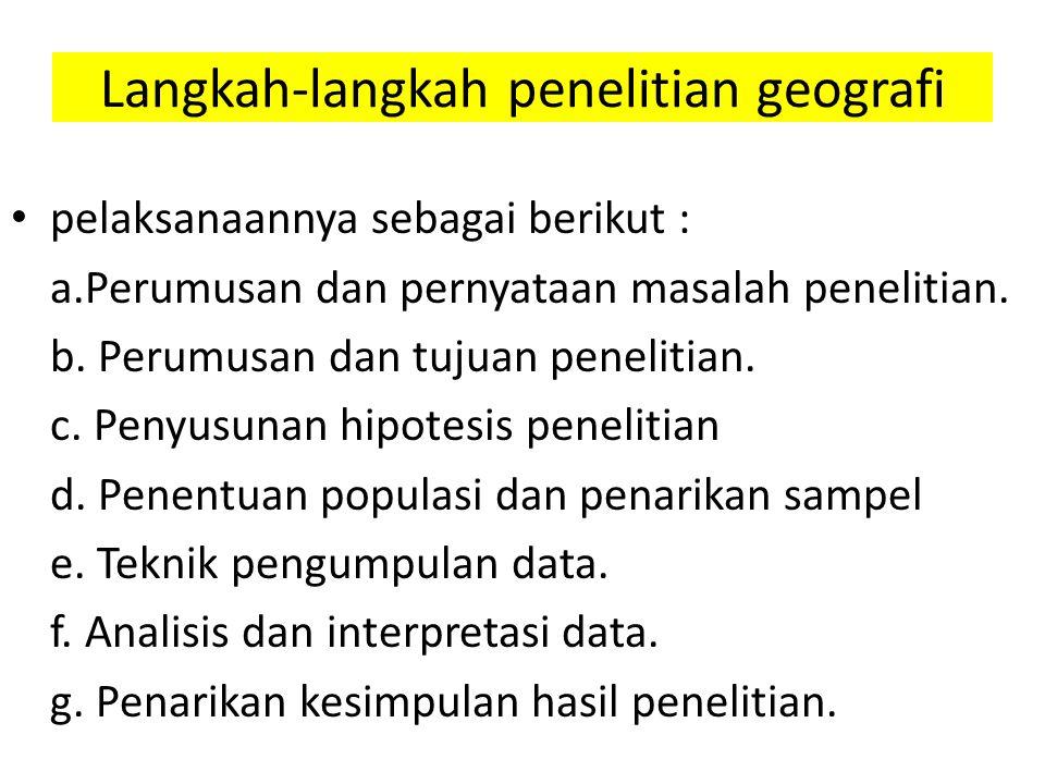Langkah-langkah penelitian geografi pelaksanaannya sebagai berikut : a.Perumusan dan pernyataan masalah penelitian. b. Perumusan dan tujuan penelitian