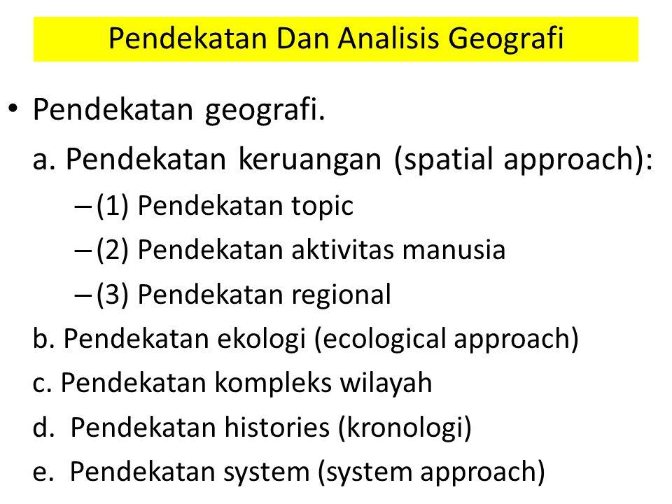 Pendekatan geografi. a. Pendekatan keruangan (spatial approach): – (1) Pendekatan topic – (2) Pendekatan aktivitas manusia – (3) Pendekatan regional b