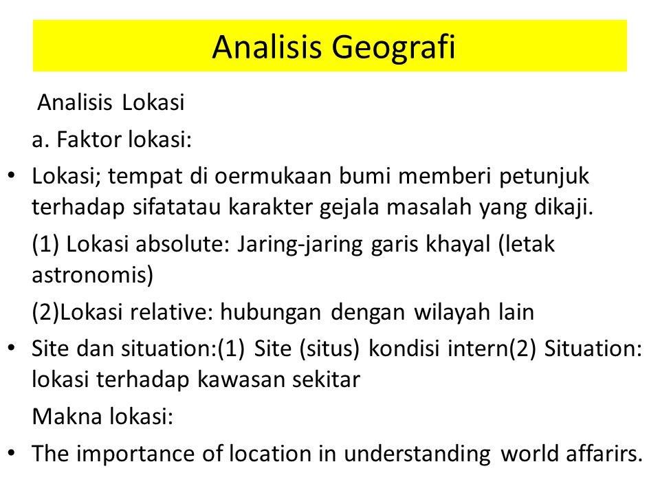 Analisis Geografi Analisis Lokasi a. Faktor lokasi: Lokasi; tempat di oermukaan bumi memberi petunjuk terhadap sifatatau karakter gejala masalah yang