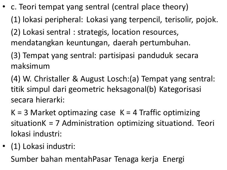c. Teori tempat yang sentral (central place theory) (1) lokasi peripheral: Lokasi yang terpencil, terisolir, pojok. (2) Lokasi sentral : strategis, lo