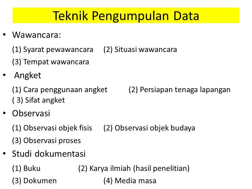 Teknik Pengumpulan Data Wawancara: (1) Syarat pewawancara(2) Situasi wawancara (3) Tempat wawancara Angket (1) Cara penggunaan angket(2) Persiapan tenaga lapangan ( 3) Sifat angket Observasi (1) Observasi objek fisis(2) Observasi objek budaya (3) Observasi proses Studi dokumentasi (1) Buku(2) Karya ilmiah (hasil penelitian) (3) Dokumen(4) Media masa