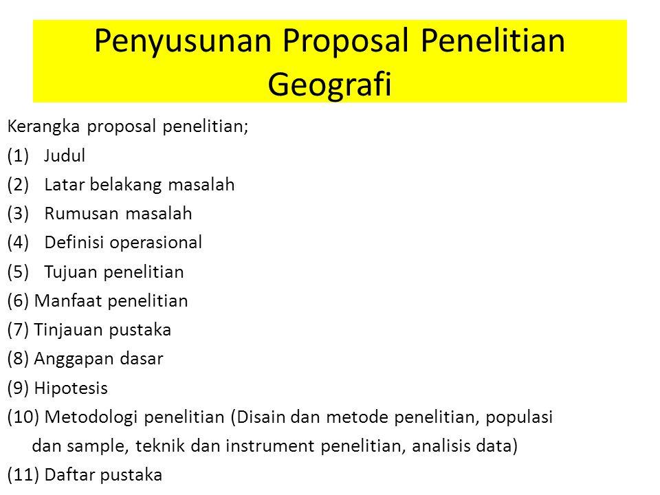 Penyusunan Proposal Penelitian Geografi Kerangka proposal penelitian; (1)Judul (2)Latar belakang masalah (3)Rumusan masalah (4)Definisi operasional (5)Tujuan penelitian (6) Manfaat penelitian (7) Tinjauan pustaka (8) Anggapan dasar (9) Hipotesis (10) Metodologi penelitian (Disain dan metode penelitian, populasi dan sample, teknik dan instrument penelitian, analisis data) (11) Daftar pustaka