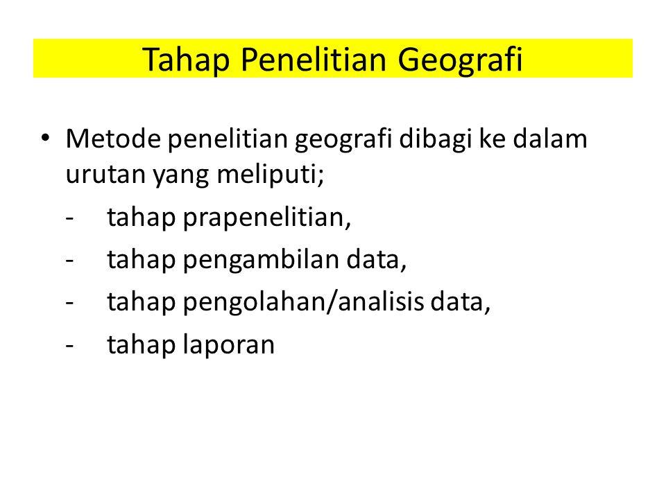 Tahap Penelitian Geografi Metode penelitian geografi dibagi ke dalam urutan yang meliputi; -tahap prapenelitian, -tahap pengambilan data, -tahap pengolahan/analisis data, -tahap laporan