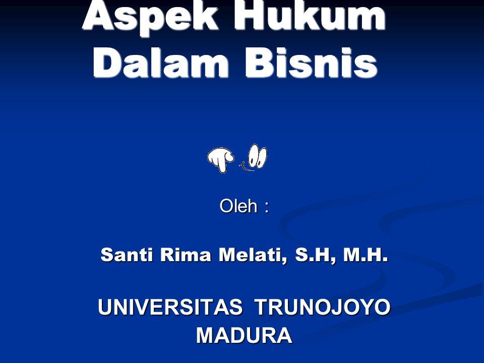 Aspek Hukum Dalam Bisnis Oleh : Santi Rima Melati, S.H, M.H. UNIVERSITAS TRUNOJOYO MADURA