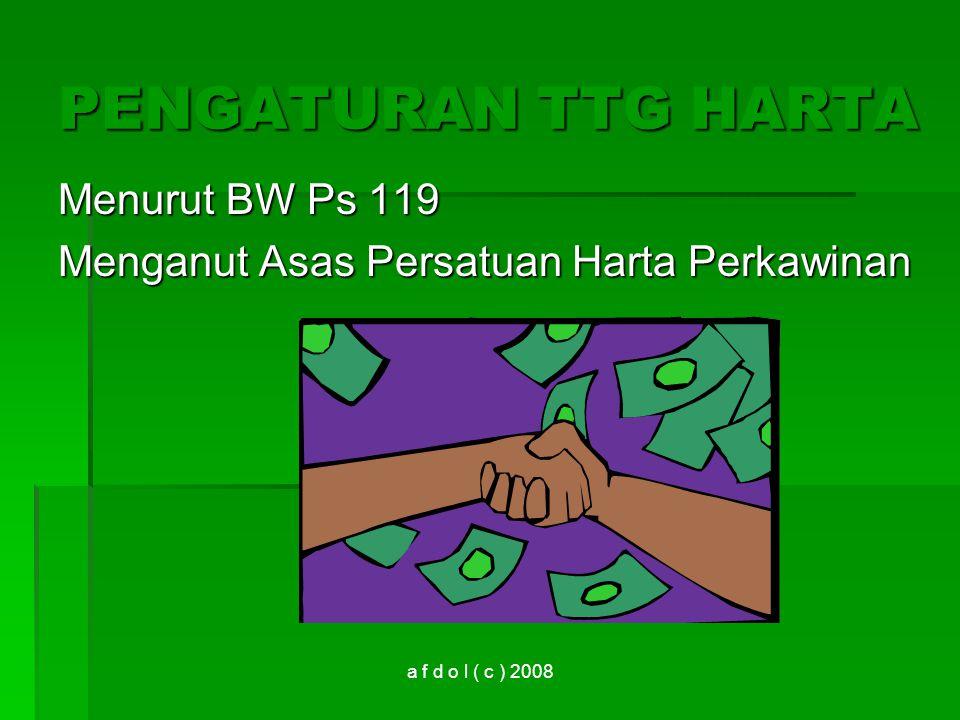 a f d o l ( c ) 2008 PENGATURAN TTG HARTA Menurut BW Ps 119 Menganut Asas Persatuan Harta Perkawinan