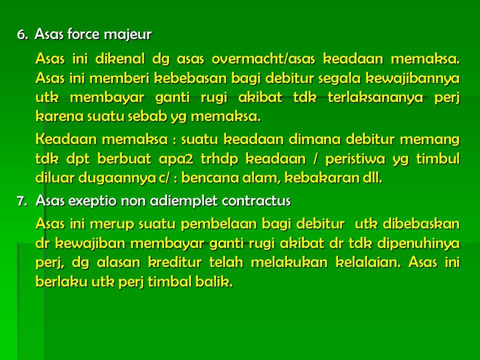 6. Asas force majeur Asas ini dikenal dg asas overmacht/asas keadaan memaksa. Asas ini memberi kebebasan bagi debitur segala kewajibannya utk membayar