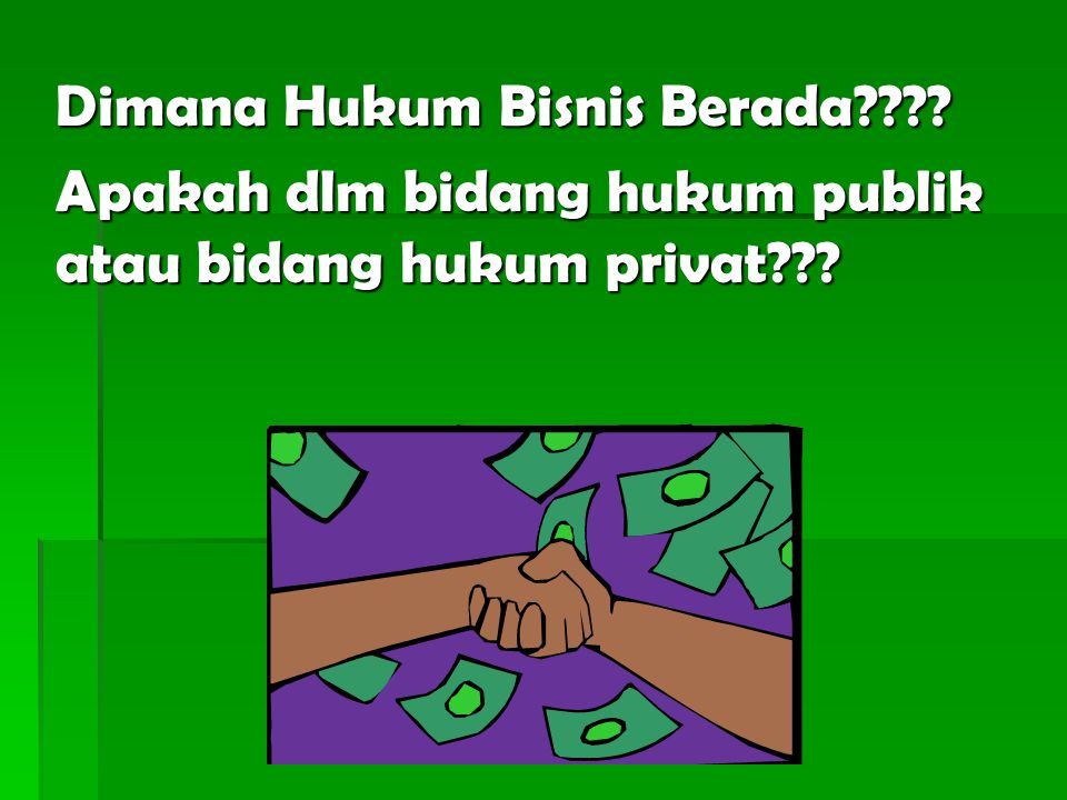 Hukum bisnis berada dikedua wilayah hukum yaitu baik hukum privat maupun Hukum publik.