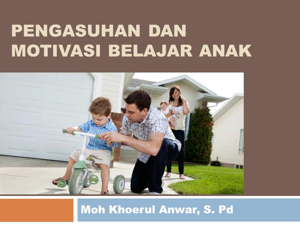 PENGASUHAN DAN MOTIVASI BELAJAR ANAK Moh Khoerul Anwar, S. Pd