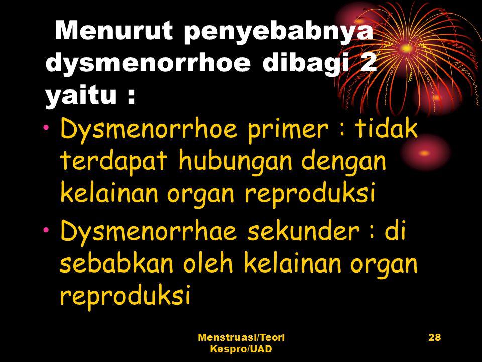 Menstruasi/Teori Kespro/UAD 28 Menurut penyebabnya dysmenorrhoe dibagi 2 yaitu : Dysmenorrhoe primer : tidak terdapat hubungan dengan kelainan organ r
