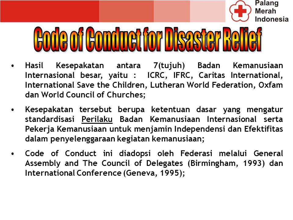 Hasil Kesepakatan antara 7(tujuh) Badan Kemanusiaan Internasional besar, yaitu : ICRC, IFRC, Caritas International, International Save the Children, Lutheran World Federation, Oxfam dan World Council of Churches; Kesepakatan tersebut berupa ketentuan dasar yang mengatur standardisasi Perilaku Badan Kemanusiaan Internasional serta Pekerja Kemanusiaan untuk menjamin Independensi dan Efektifitas dalam penyelenggaraan kegiatan kemanusiaan; Code of Conduct ini diadopsi oleh Federasi melalui General Assembly and The Council of Delegates (Birmingham, 1993) dan International Conference (Geneva, 1995);