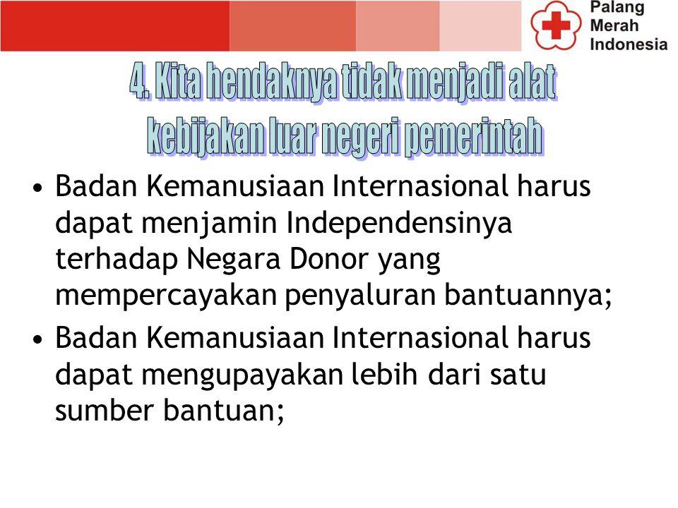 Badan Kemanusiaan Internasional harus dapat menjamin Independensinya terhadap Negara Donor yang mempercayakan penyaluran bantuannya; Badan Kemanusiaan Internasional harus dapat mengupayakan lebih dari satu sumber bantuan;