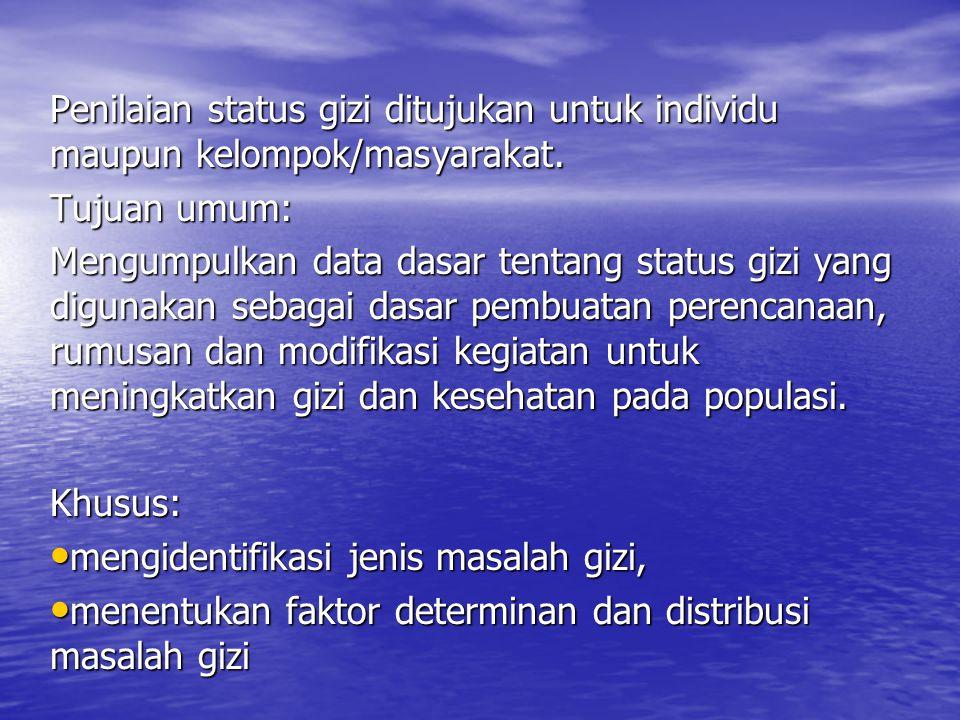 Penilaian status gizi ditujukan untuk individu maupun kelompok/masyarakat. Tujuan umum: Mengumpulkan data dasar tentang status gizi yang digunakan seb