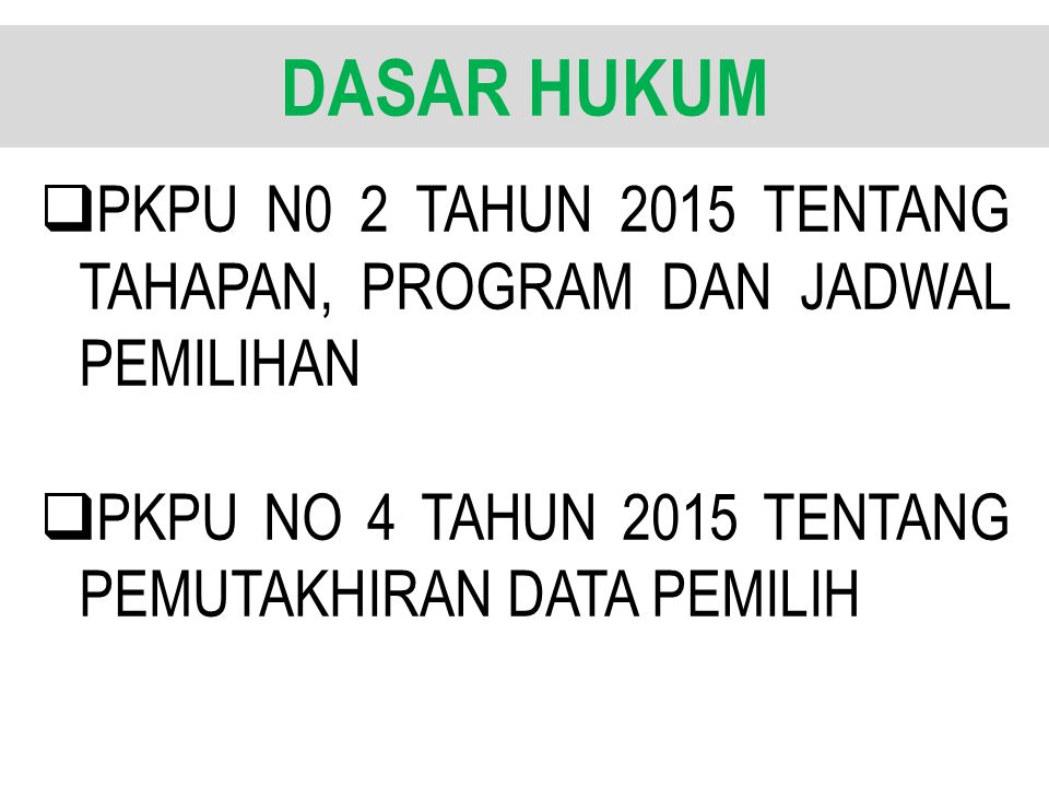 DASAR HUKUM  PKPU N0 2 TAHUN 2015 TENTANG TAHAPAN, PROGRAM DAN JADWAL PEMILIHAN  PKPU NO 4 TAHUN 2015 TENTANG PEMUTAKHIRAN DATA PEMILIH