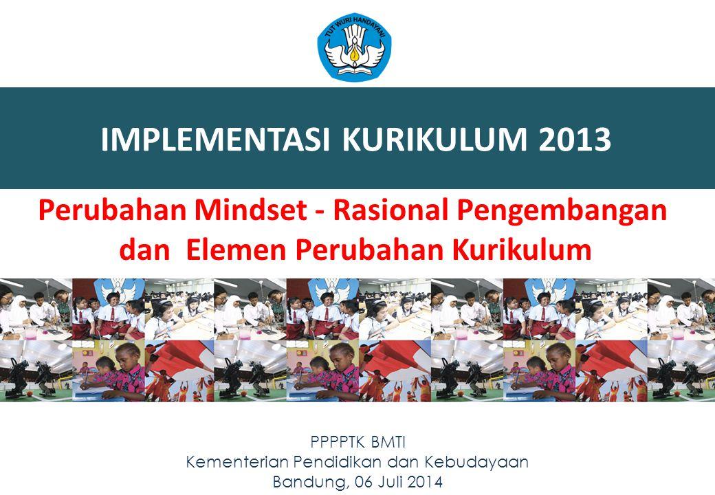 IMPLEMENTASI KURIKULUM 2013 11 PPPPTK BMTI Kementerian Pendidikan dan Kebudayaan Bandung, 06 Juli 2014 Perubahan Mindset - Rasional Pengembangan dan E