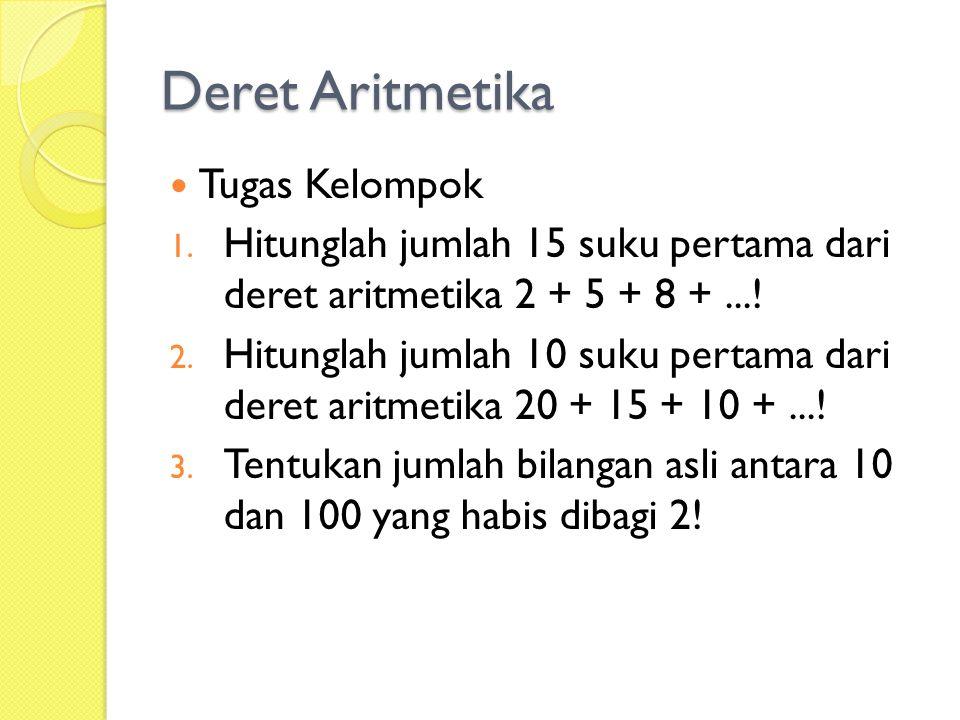 Deret Aritmetika Tugas Kelompok 1. Hitunglah jumlah 15 suku pertama dari deret aritmetika 2 + 5 + 8 +...! 2. Hitunglah jumlah 10 suku pertama dari der
