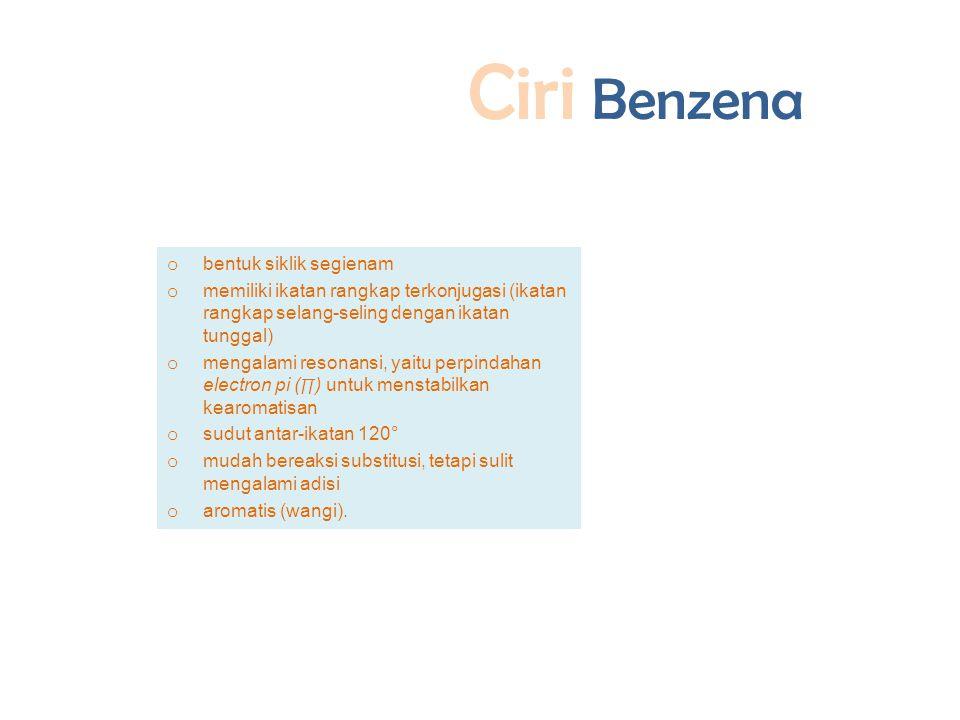 Ciri Benzena o bentuk siklik segienam o memiliki ikatan rangkap terkonjugasi (ikatan rangkap selang-seling dengan ikatan tunggal) o mengalami resonansi, yaitu perpindahan electron pi ( ∏ ) untuk menstabilkan kearomatisan o sudut antar-ikatan 120° o mudah bereaksi substitusi, tetapi sulit mengalami adisi o aromatis (wangi).