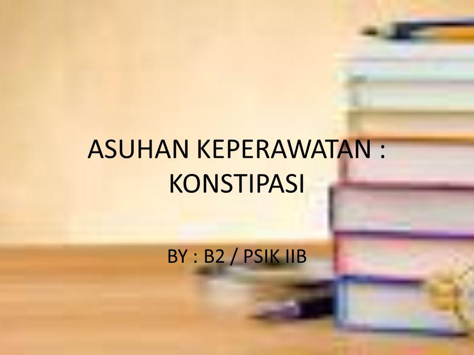 ASUHAN KEPERAWATAN : KONSTIPASI BY : B2 / PSIK IIB