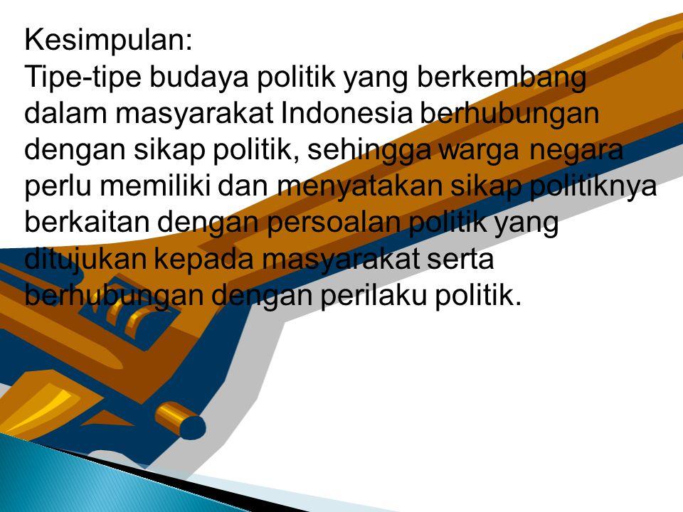 Kesimpulan: Tipe-tipe budaya politik yang berkembang dalam masyarakat Indonesia berhubungan dengan sikap politik, sehingga warga negara perlu memiliki
