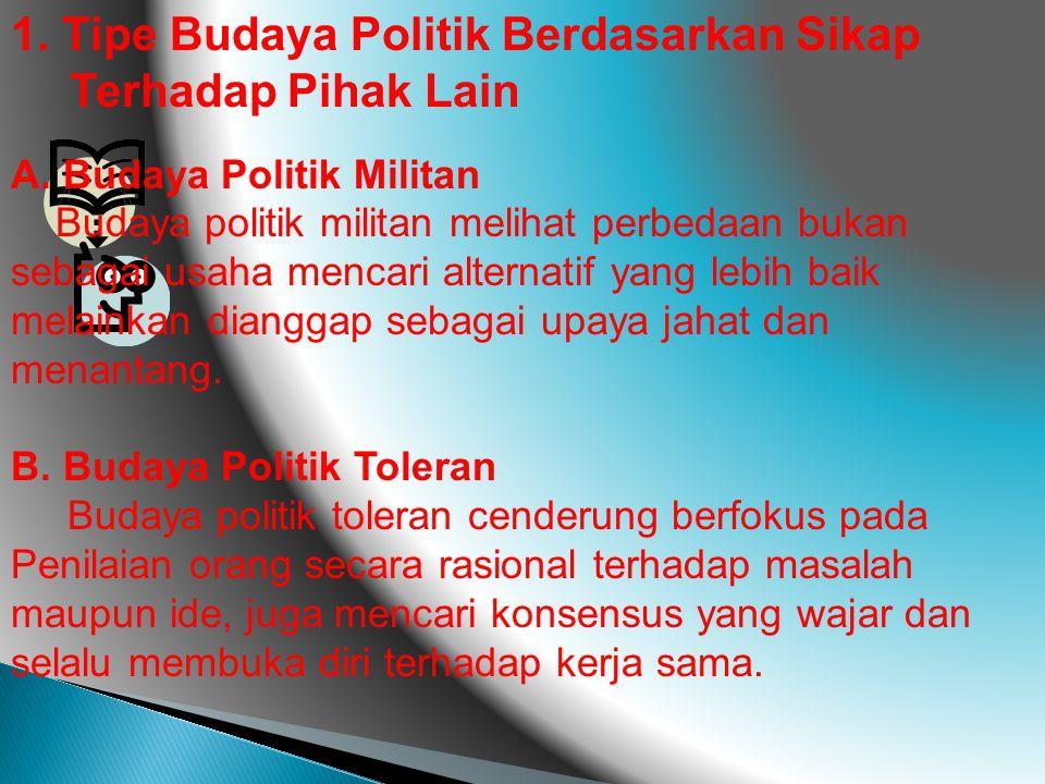 1. Tipe Budaya Politik Berdasarkan Sikap Terhadap Pihak Lain A. Budaya Politik Militan Budaya politik militan melihat perbedaan bukan sebagai usaha me