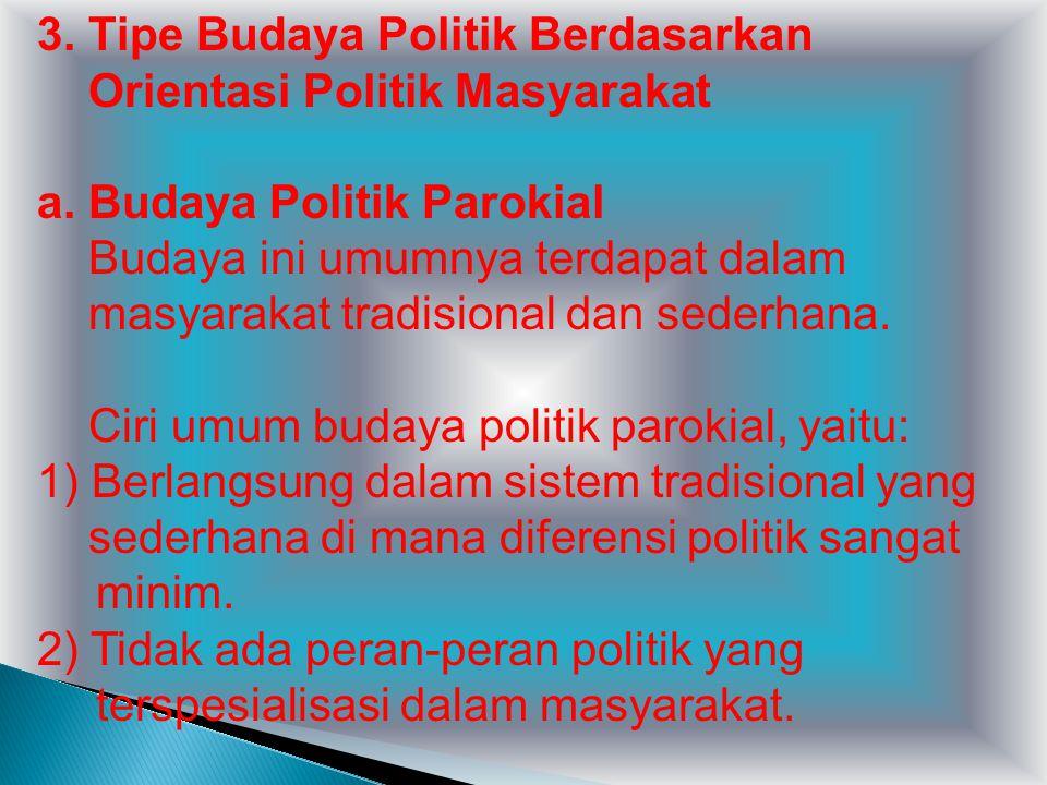 3. Tipe Budaya Politik Berdasarkan Orientasi Politik Masyarakat a. Budaya Politik Parokial Budaya ini umumnya terdapat dalam masyarakat tradisional da