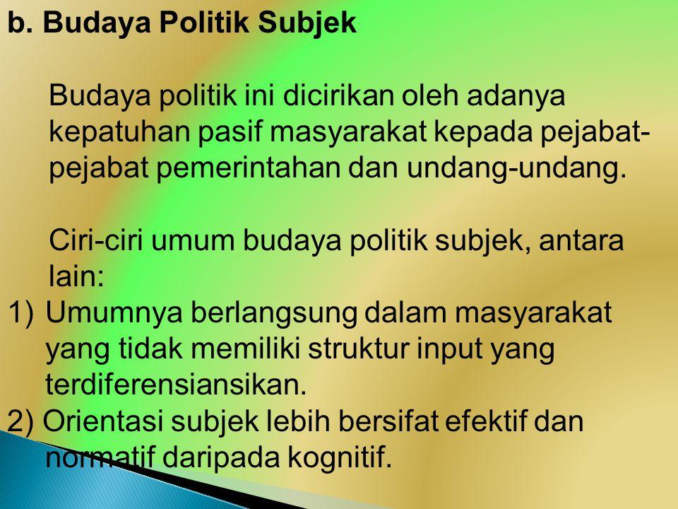 b. Budaya Politik Subjek Budaya politik ini dicirikan oleh adanya kepatuhan pasif masyarakat kepada pejabat- pejabat pemerintahan dan undang-undang. C