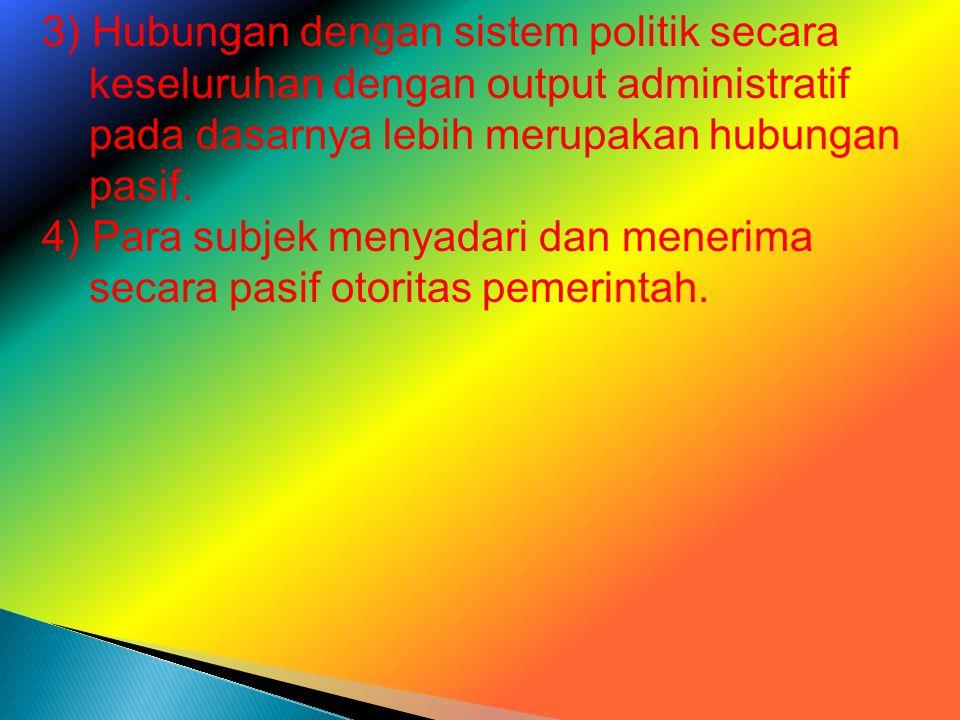 3) Hubungan dengan sistem politik secara keseluruhan dengan output administratif pada dasarnya lebih merupakan hubungan pasif. 4) Para subjek menyadar