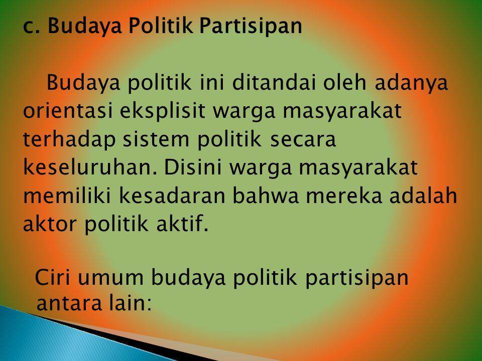c. Budaya Politik Partisipan Budaya politik ini ditandai oleh adanya orientasi eksplisit warga masyarakat terhadap sistem politik secara keseluruhan.