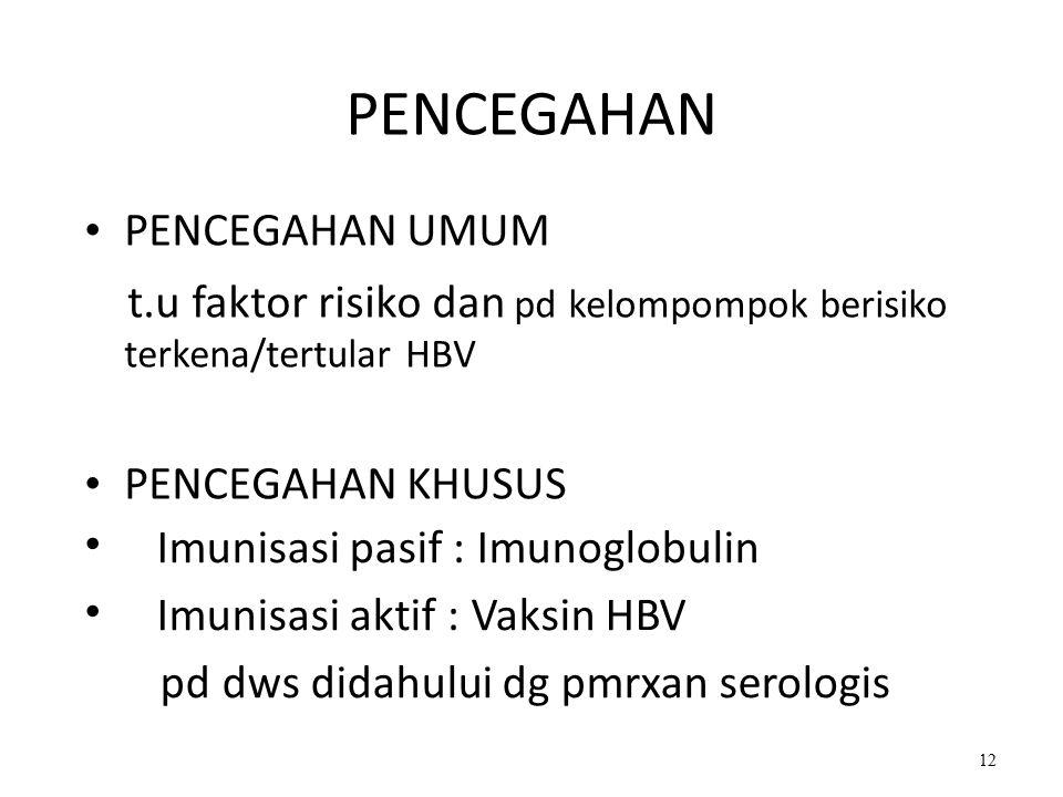 PENCEGAHAN PENCEGAHAN UMUM t.u faktor risiko dan pd kelompompok berisiko terkena/tertular HBV PENCEGAHAN KHUSUS Imunisasi pasif : Imunoglobulin Imunisasi aktif : Vaksin HBV pd dws didahului dg pmrxan serologis 12