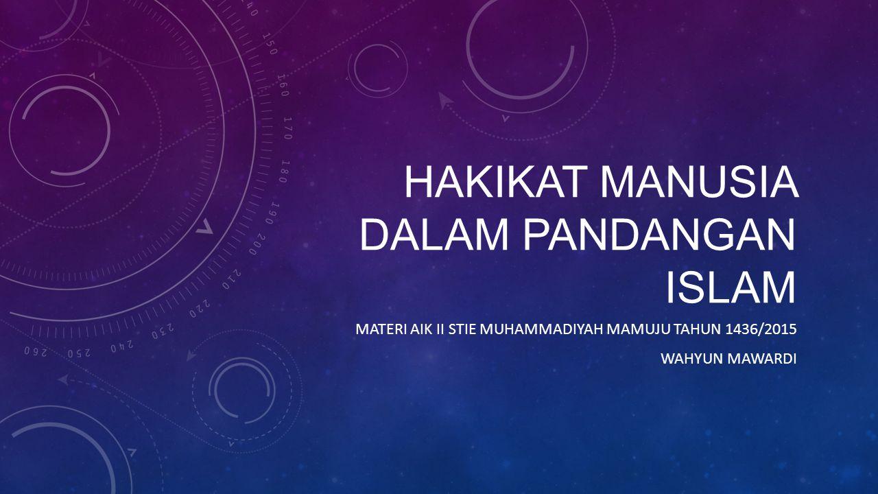 HAKIKAT MANUSIA DALAM PANDANGAN ISLAM MATERI AIK II STIE MUHAMMADIYAH MAMUJU TAHUN 1436/2015 WAHYUN MAWARDI