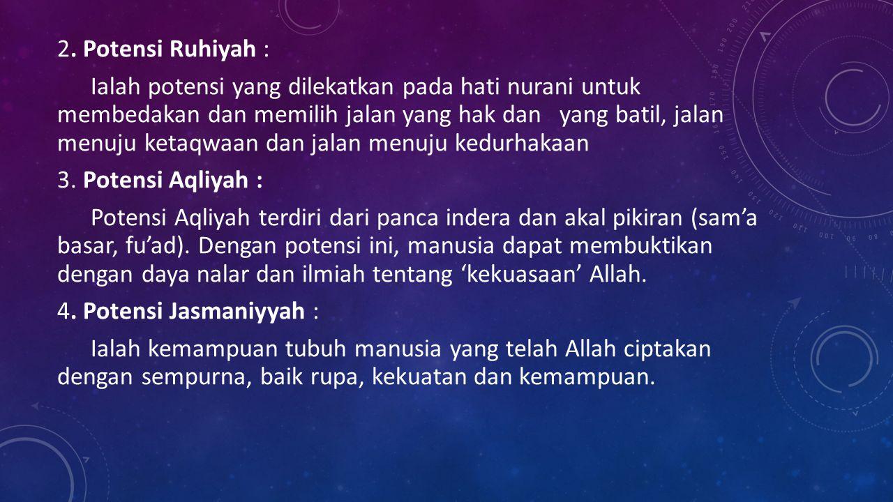 2. Potensi Ruhiyah : Ialah potensi yang dilekatkan pada hati nurani untuk membedakan dan memilih jalan yang hak dan yang batil, jalan menuju ketaqwaan