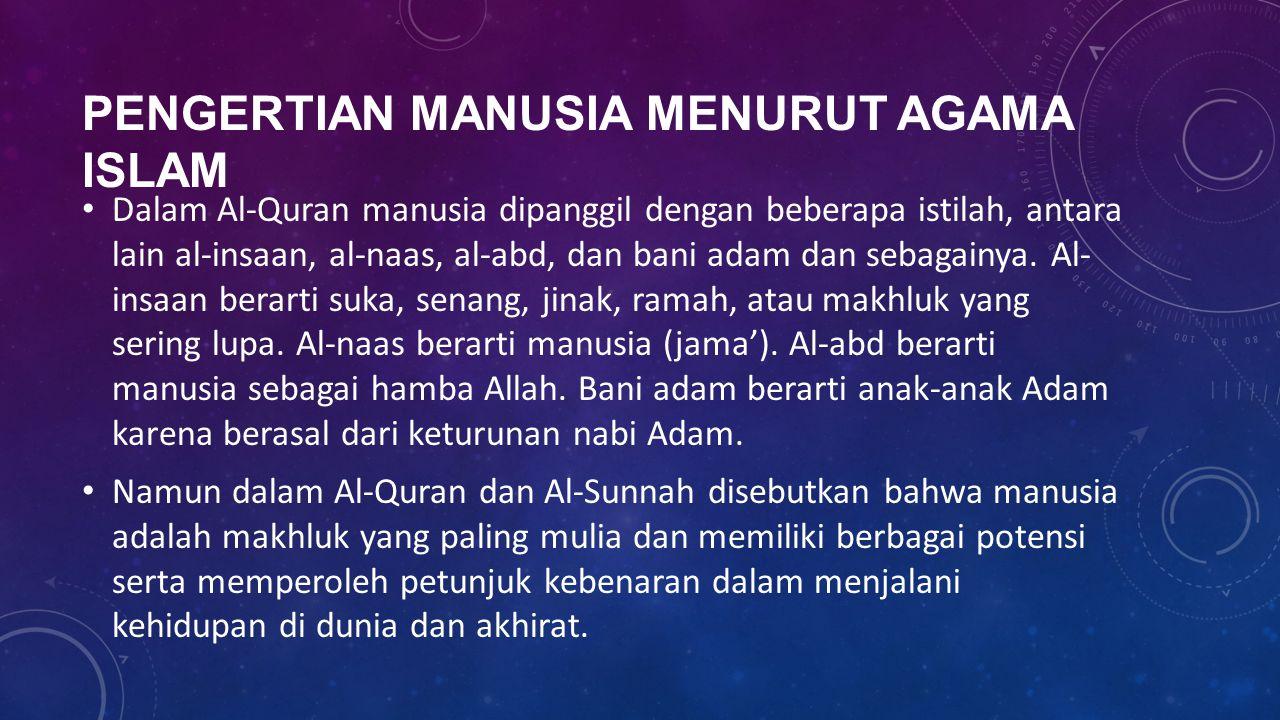 PENGERTIAN MANUSIA MENURUT AGAMA ISLAM Dalam Al-Quran manusia dipanggil dengan beberapa istilah, antara lain al-insaan, al-naas, al-abd, dan bani adam