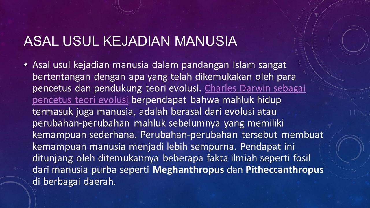 ASAL USUL KEJADIAN MANUSIA Asal usul kejadian manusia dalam pandangan Islam sangat bertentangan dengan apa yang telah dikemukakan oleh para pencetus d