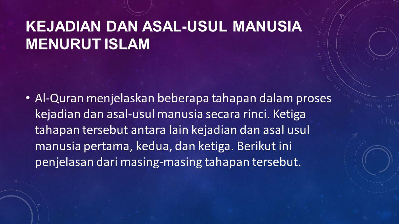 KEJADIAN DAN ASAL-USUL MANUSIA MENURUT ISLAM Al-Quran menjelaskan beberapa tahapan dalam proses kejadian dan asal-usul manusia secara rinci. Ketiga ta