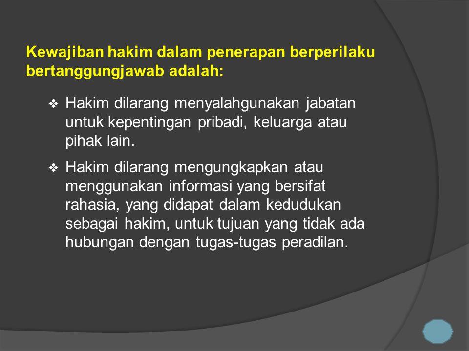  Hakim dilarang menyalahgunakan jabatan untuk kepentingan pribadi, keluarga atau pihak lain.  Hakim dilarang mengungkapkan atau menggunakan informas
