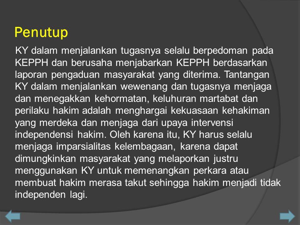 Penutup KY dalam menjalankan tugasnya selalu berpedoman pada KEPPH dan berusaha menjabarkan KEPPH berdasarkan laporan pengaduan masyarakat yang diteri