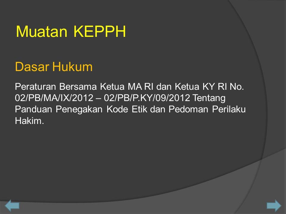 Muatan KEPPH Dasar Hukum Peraturan Bersama Ketua MA RI dan Ketua KY RI No. 02/PB/MA/IX/2012 – 02/PB/P.KY/09/2012 Tentang Panduan Penegakan Kode Etik d
