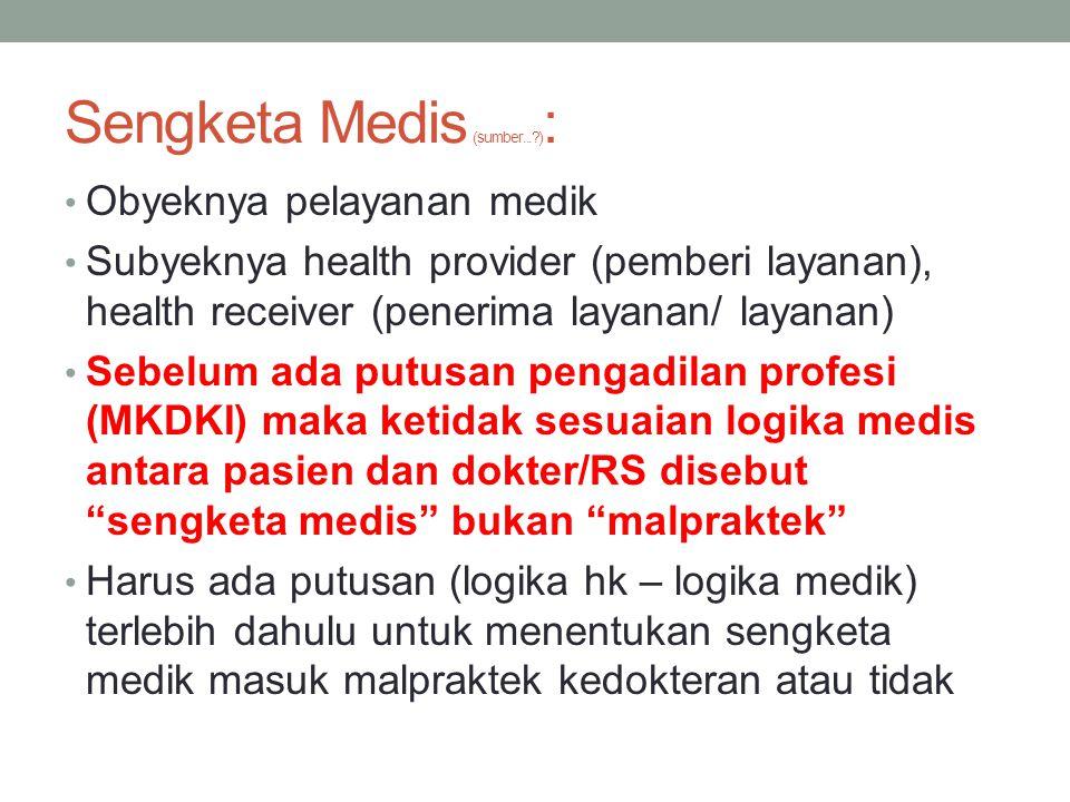 Sengketa Medis (sumber...?) : Obyeknya pelayanan medik Subyeknya health provider (pemberi layanan), health receiver (penerima layanan/ layanan) Sebelum ada putusan pengadilan profesi (MKDKI) maka ketidak sesuaian logika medis antara pasien dan dokter/RS disebut sengketa medis bukan malpraktek Harus ada putusan (logika hk – logika medik) terlebih dahulu untuk menentukan sengketa medik masuk malpraktek kedokteran atau tidak