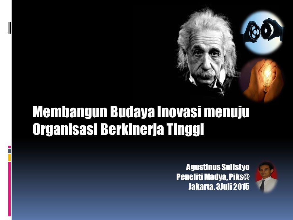 Membangun Budaya Inovasi menuju Organisasi Berkinerja Tinggi Agustinus Sulistyo Peneliti Madya, Piks@ Jakarta, 3Juli 2015