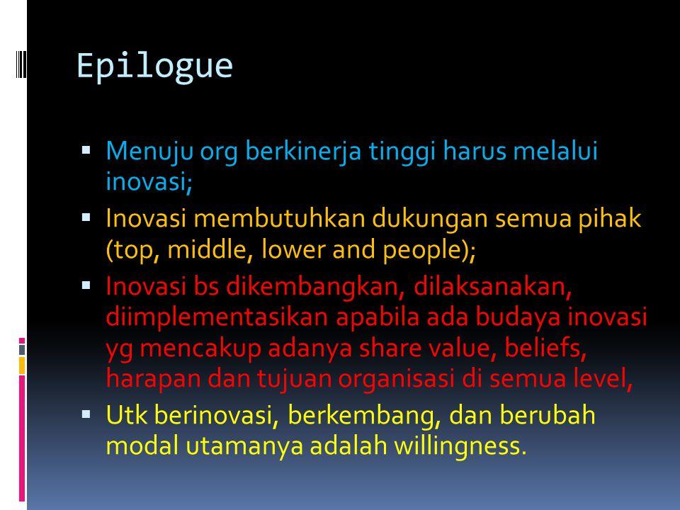 Epilogue  Menuju org berkinerja tinggi harus melalui inovasi;  Inovasi membutuhkan dukungan semua pihak (top, middle, lower and people);  Inovasi b