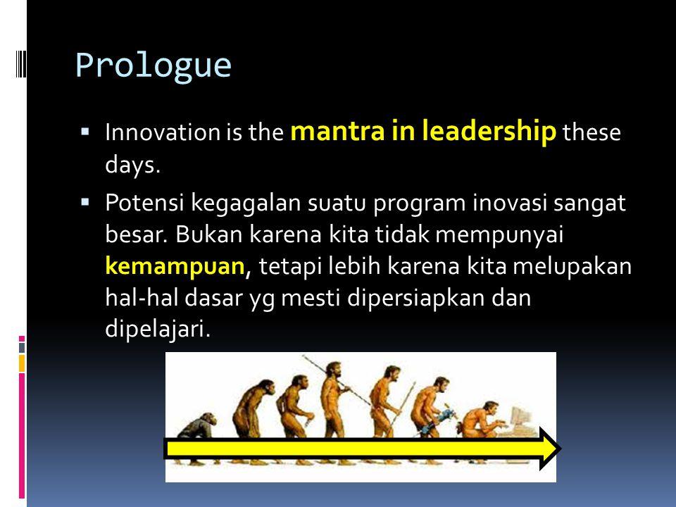 Prologue  Innovation is the mantra in leadership these days.  Potensi kegagalan suatu program inovasi sangat besar. Bukan karena kita tidak mempunya