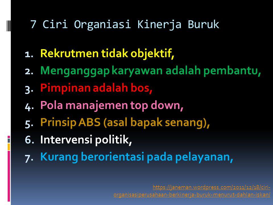 7 Ciri Organiasi Kinerja Buruk 1. Rekrutmen tidak objektif, 2. Menganggap karyawan adalah pembantu, 3. Pimpinan adalah bos, 4. Pola manajemen top down