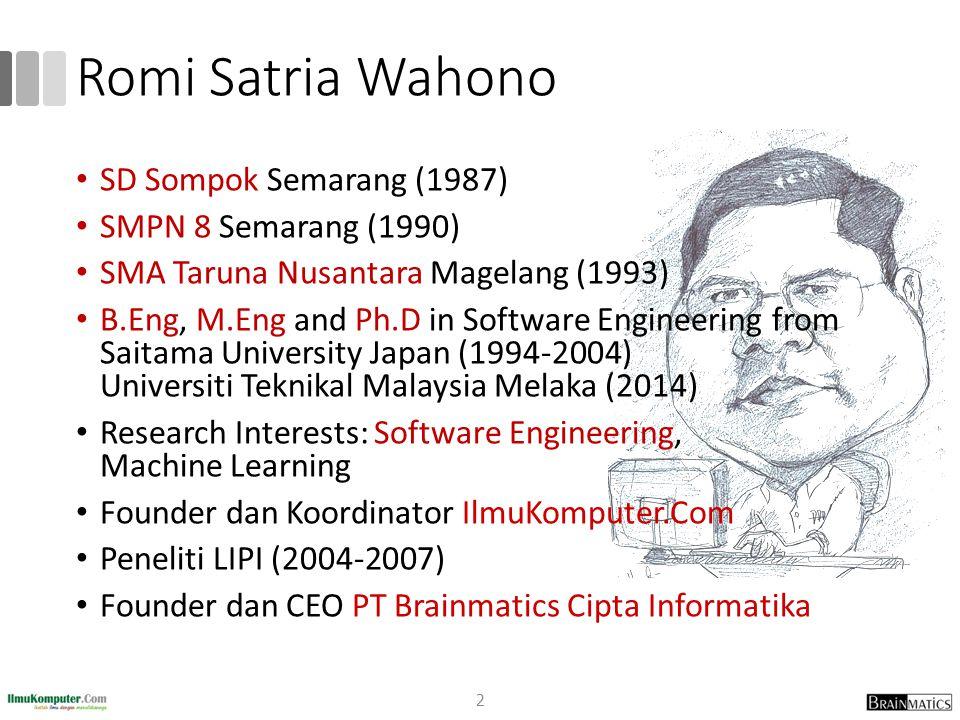 Romi Satria Wahono SD Sompok Semarang (1987) SMPN 8 Semarang (1990) SMA Taruna Nusantara Magelang (1993) B.Eng, M.Eng and Ph.D in Software Engineering from Saitama University Japan (1994-2004) Universiti Teknikal Malaysia Melaka (2014) Research Interests: Software Engineering, Machine Learning Founder dan Koordinator IlmuKomputer.Com Peneliti LIPI (2004-2007) Founder dan CEO PT Brainmatics Cipta Informatika 2