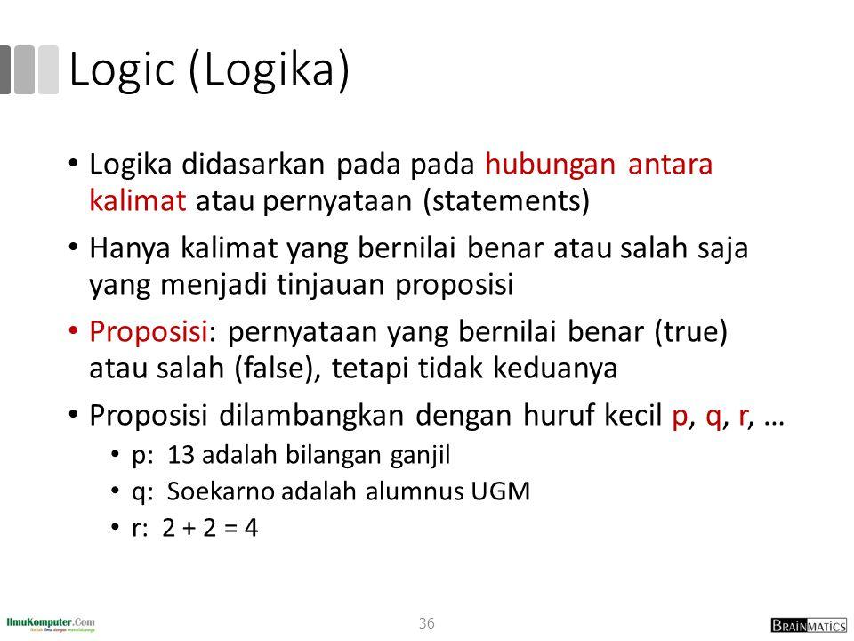 Logic (Logika) Logika didasarkan pada pada hubungan antara kalimat atau pernyataan (statements) Hanya kalimat yang bernilai benar atau salah saja yang menjadi tinjauan proposisi Proposisi: pernyataan yang bernilai benar (true) atau salah (false), tetapi tidak keduanya Proposisi dilambangkan dengan huruf kecil p, q, r, … p: 13 adalah bilangan ganjil q: Soekarno adalah alumnus UGM r: 2 + 2 = 4 36
