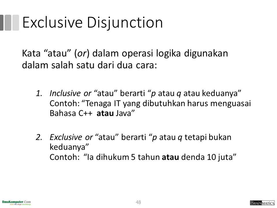 Exclusive Disjunction Kata atau (or) dalam operasi logika digunakan dalam salah satu dari dua cara: 1.Inclusive or atau berarti p atau q atau keduanya Contoh: Tenaga IT yang dibutuhkan harus menguasai Bahasa C++ atau Java 2.Exclusive or atau berarti p atau q tetapi bukan keduanya Contoh: Ia dihukum 5 tahun atau denda 10 juta 48