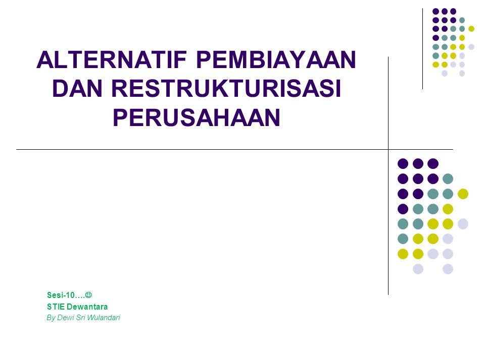 ALTERNATIF PEMBIAYAAN DAN RESTRUKTURISASI PERUSAHAAN Sesi-10…. STIE Dewantara By Dewi Sri Wulandari