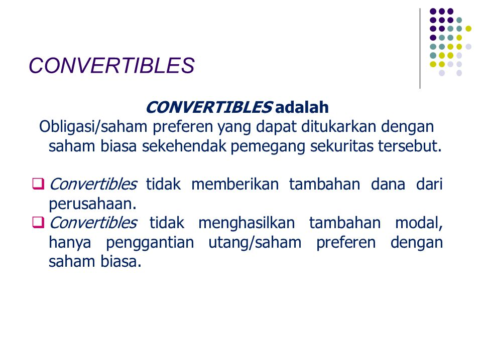 CONVERTIBLES CONVERTIBLES adalah Obligasi/saham preferen yang dapat ditukarkan dengan saham biasa sekehendak pemegang sekuritas tersebut.