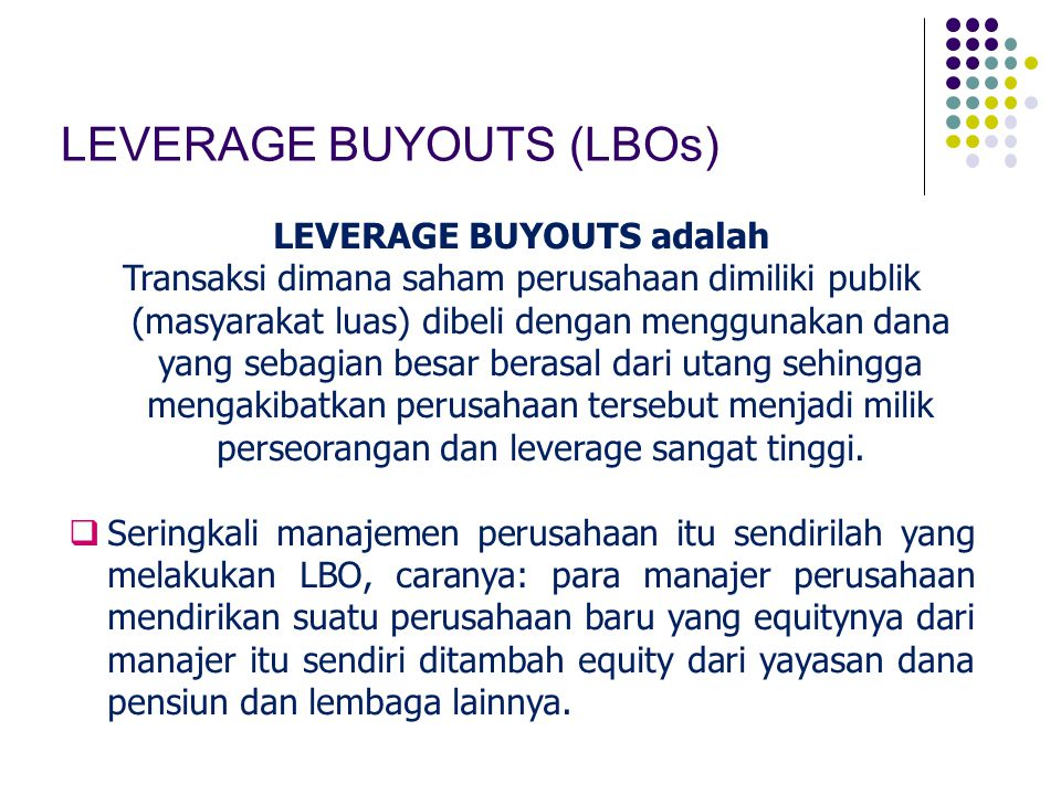 LEVERAGE BUYOUTS (LBOs) LEVERAGE BUYOUTS adalah Transaksi dimana saham perusahaan dimiliki publik (masyarakat luas) dibeli dengan menggunakan dana yang sebagian besar berasal dari utang sehingga mengakibatkan perusahaan tersebut menjadi milik perseorangan dan leverage sangat tinggi.