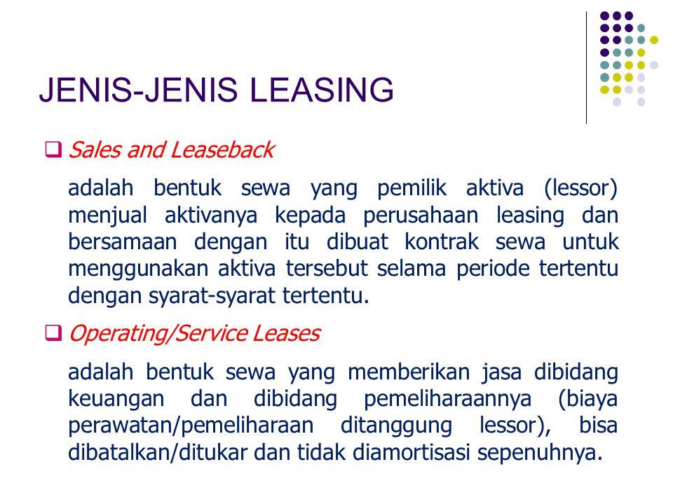 JENIS-JENIS LEASING  Sales and Leaseback adalah bentuk sewa yang pemilik aktiva (lessor) menjual aktivanya kepada perusahaan leasing dan bersamaan dengan itu dibuat kontrak sewa untuk menggunakan aktiva tersebut selama periode tertentu dengan syarat-syarat tertentu.