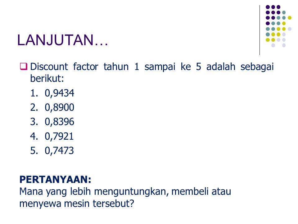 LANJUTAN…  Discount factor tahun 1 sampai ke 5 adalah sebagai berikut: 1. 0,9434 2. 0,8900 3. 0,8396 4. 0,7921 5. 0,7473 PERTANYAAN: Mana yang lebih